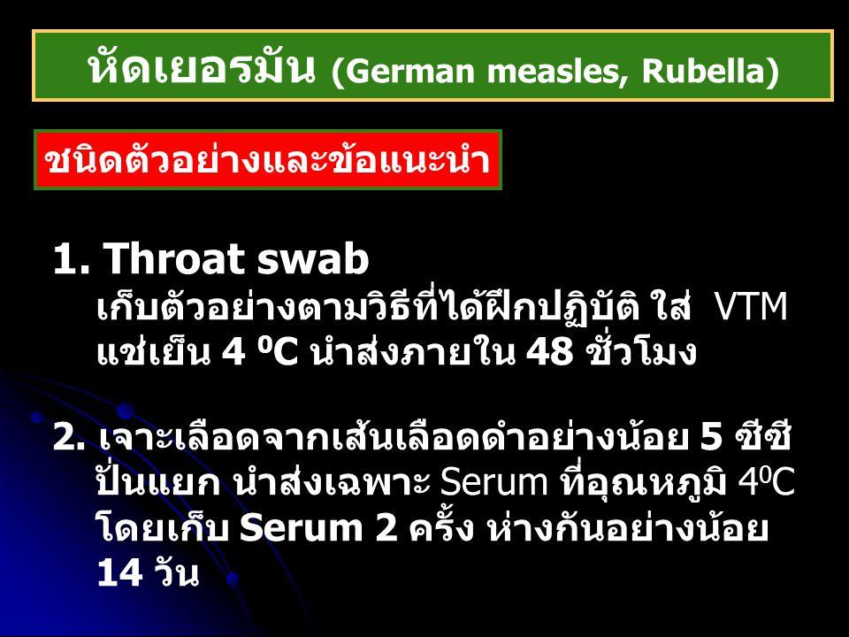 หัดเยอรมัน (German measles, Rubella) ชนิดตัวอย่างและข้อแนะนำ 1. Throat swab เก็บตัวอย่างตามวิธีที่ได้ฝึกปฏิบัติ ใส่ VTM แช่เย็น 4 0 C นำส่งภายใน 48 ชั