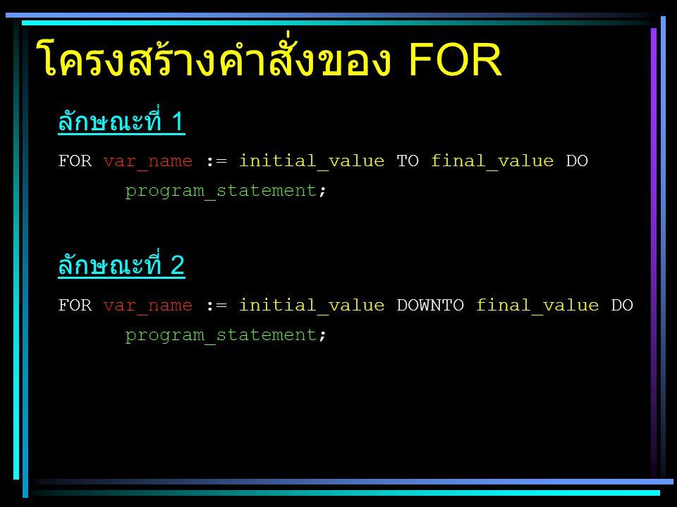 โครงสร้างคำสั่งของ FOR ลักษณะที่ 1 FOR var_name := initial_value TO final_value DO program_statement; ลักษณะที่ 2 FOR var_name := initial_value DOWNTO