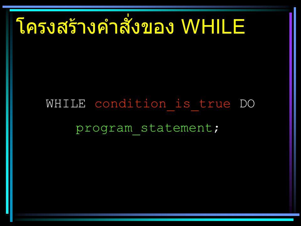 โครงสร้างคำสั่งของ WHILE WHILE condition_is_true DO program_statement;