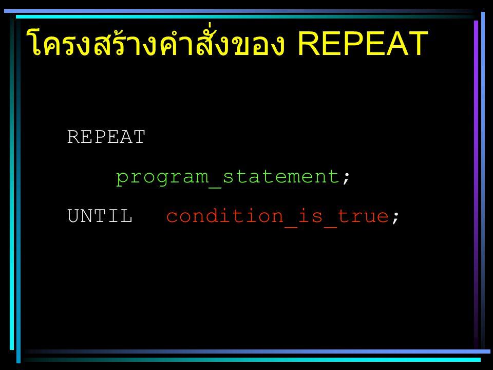 โครงสร้างคำสั่งของ REPEAT REPEAT program_statement; UNTILcondition_is_true;