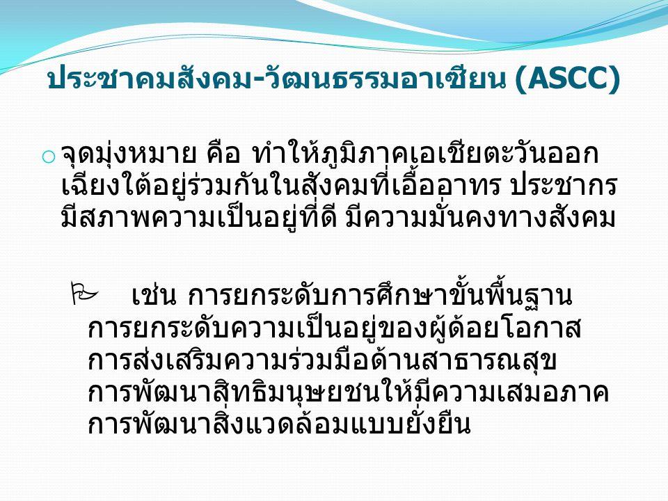 ประชาคมสังคม-วัฒนธรรมอาเซียน (ASCC) o จุดมุ่งหมาย คือ ทำให้ภูมิภาคเอเชียตะวันออก เฉียงใต้อยู่ร่วมกันในสังคมที่เอื้ออาทร ประชากร มีสภาพความเป็นอยู่ที่ดี มีความมั่นคงทางสังคม  เช่น การยกระดับการศึกษาขั้นพื้นฐาน การยกระดับความเป็นอยู่ของผู้ด้อยโอกาส การส่งเสริมความร่วมมือด้านสาธารณสุข การพัฒนาสิทธิมนุษยชนให้มีความเสมอภาค การพัฒนาสิ่งแวดล้อมแบบยั่งยืน