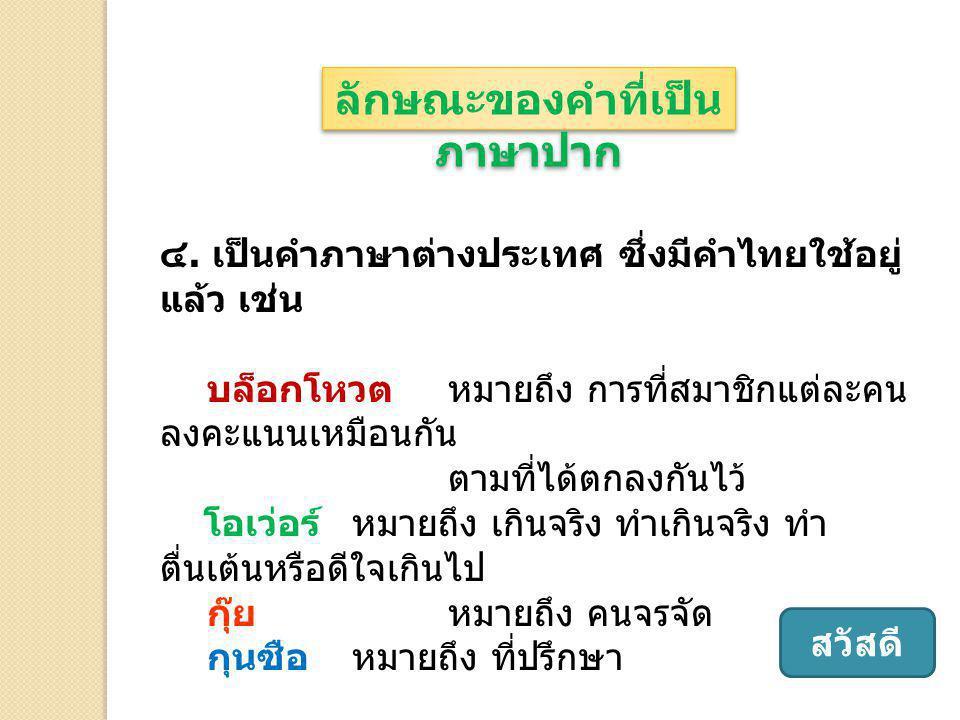 ๔. เป็นคำภาษาต่างประเทศ ซึ่งมีคำไทยใช้อยู่ แล้ว เช่น บล็อกโหวต หมายถึง การที่สมาชิกแต่ละคน ลงคะแนนเหมือนกัน ตามที่ได้ตกลงกันไว้ โอเว่อร์ หมายถึง เกินจ