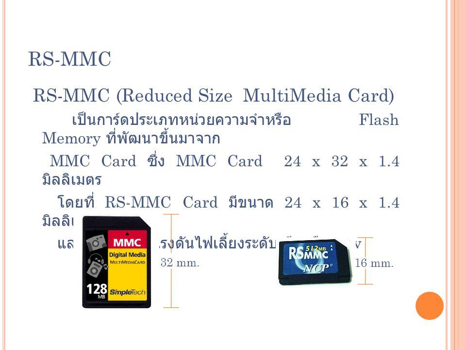 RS-MMC RS-MMC (Reduced Size MultiMedia Card) เป็นการ์ดประเภทหน่วยความจำหรือ Flash Memory ที่พัฒนาขึ้นมาจาก MMC Card ซึ่ง MMC Card 24 x 32 x 1.4 มิลลิเ