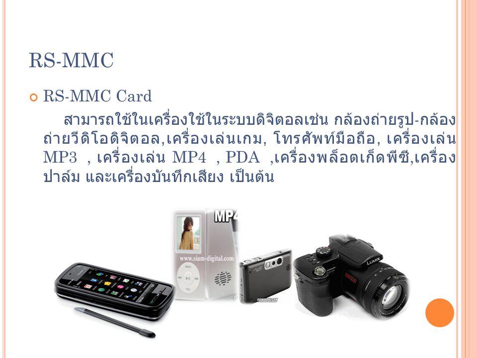 RS-MMC RS-MMC Card สามารถใช้ในเครื่องใช้ในระบบดิจิตอลเช่น กล้องถ่ายรูป - กล้อง ถ่ายวีดิโอดิจิตอล, เครื่องเล่นเกม, โทรศัพท์มือถือ, เครื่องเล่น MP3, เคร