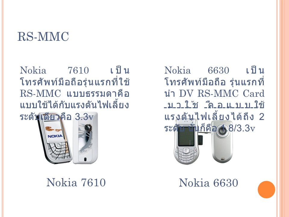 RS-MMC Nokia 7610 เป็น โทรศัพท์มือถือรุ่นแรกที่ใช้ RS-MMC แบบธรรมดาคือ แบบใช้ได้กับแรงดันไฟเลี้ยง ระดับเดียวคือ 3.3v Nokia 7610Nokia 6630 Nokia 6630 เ