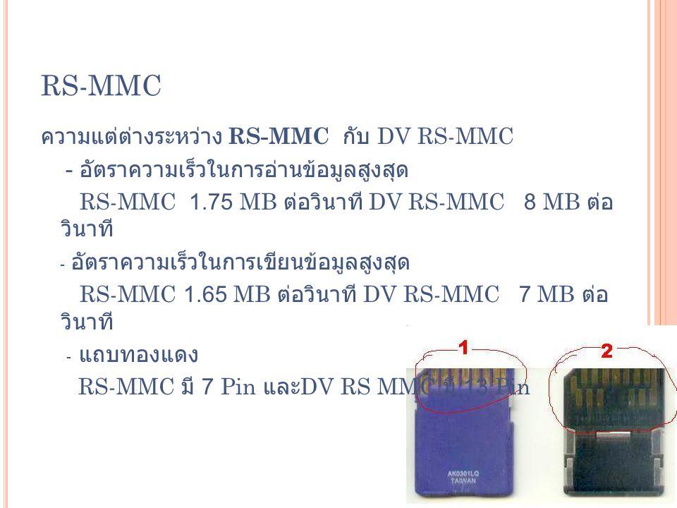 RS-MMC ความแต่ต่างระหว่าง RS-MMC กับ DV RS-MMC - อัตราความเร็วในการอ่านข้อมูลสูงสุด RS-MMC 1.75 MB ต่อวินาที DV RS-MMC 8 MB ต่อ วินาที - อัตราความเร็ว