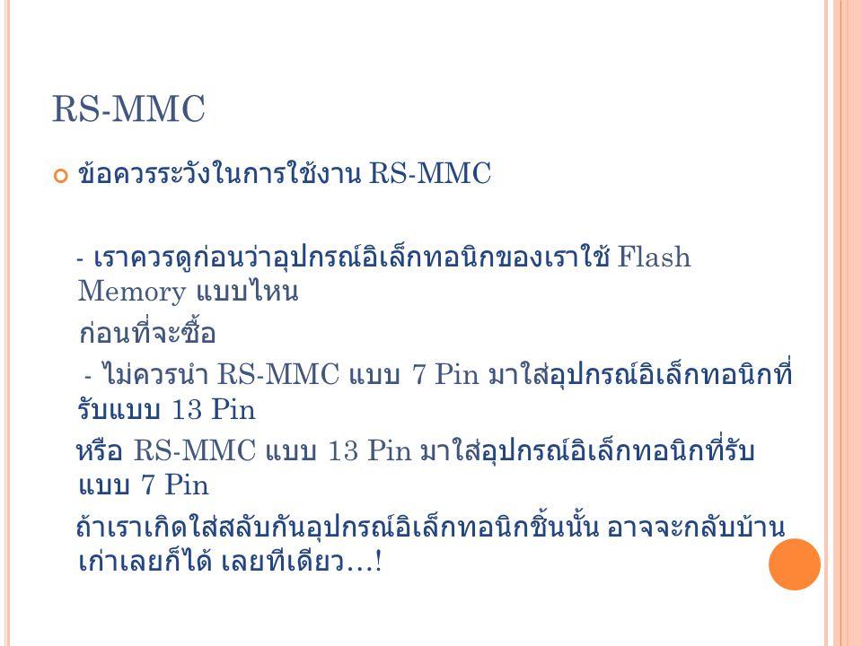 RS-MMC ข้อควรระวังในการใช้งาน RS-MMC - เราควรดูก่อนว่าอุปกรณ์อิเล็กทอนิกของเราใช้ Flash Memory แบบไหน ก่อนที่จะซื้อ - ไม่ควรนำ RS-MMC แบบ 7 Pin มาใส่อ