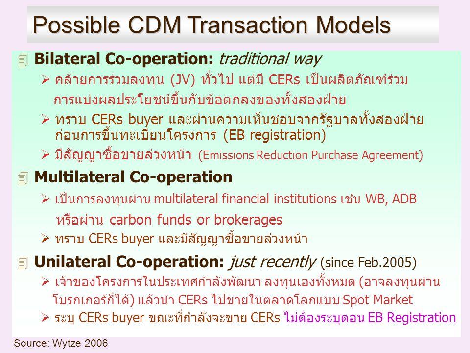 Possible CDM Transaction Models 4 Bilateral Co-operation: traditional way  คล้ายการร่วมลงทุน (JV) ทั่วไป แต่มี CERs เป็นผลิตภัณฑ์ร่วม การแบ่งผลประโยชน์ขึ้นกับข้อตกลงของทั้งสองฝ่าย  ทราบ CERs buyer และผ่านความเห็นชอบจากรัฐบาลทั้งสองฝ่าย ก่อนการขึ้นทะเบียนโครงการ (EB registration)  มีสัญญาซื้อขายล่วงหน้า (Emissions Reduction Purchase Agreement) 4 Multilateral Co-operation  เป็นการลงทุนผ่าน multilateral financial institutions เช่น WB, ADB หรือผ่าน carbon funds or brokerages  ทราบ CERs buyer และมีสัญญาซื้อขายล่วงหน้า 4 Unilateral Co-operation: just recently (since Feb.2005)  เจ้าของโครงการในประเทศกำลังพัฒนา ลงทุนเองทั้งหมด (อาจลงทุนผ่าน โบรกเกอร์ก็ได้) แล้วนำ CERs ไปขายในตลาดโลกแบบ Spot Market  ระบุ CERs buyer ขณะที่กำลังจะขาย CERs ไม่ต้องระบุตอน EB Registration Source: Wytze 2006