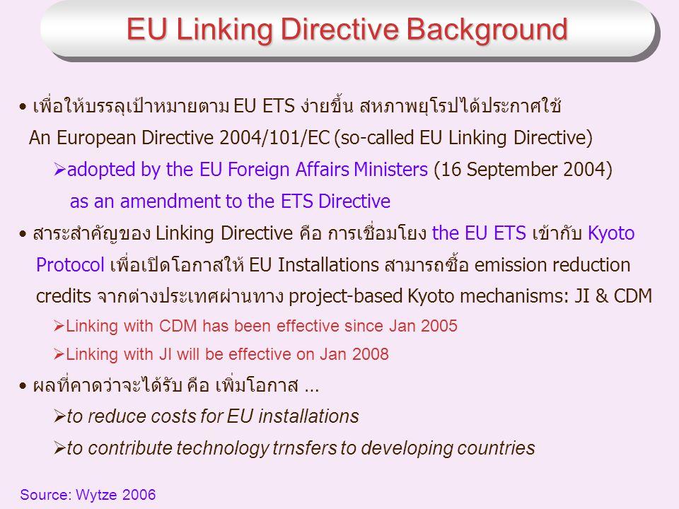 เพื่อให้บรรลุเป้าหมายตาม EU ETS ง่ายขึ้น สหภาพยุโรปได้ประกาศใช้ An European Directive 2004/101/EC (so-called EU Linking Directive)  adopted by the EU Foreign Affairs Ministers (16 September 2004) as an amendment to the ETS Directive สาระสำคัญของ Linking Directive คือ การเชื่อมโยง the EU ETS เข้ากับ Kyoto Protocol เพื่อเปิดโอกาสให้ EU Installations สามารถซื้อ emission reduction credits จากต่างประเทศผ่านทาง project-based Kyoto mechanisms: JI & CDM  Linking with CDM has been effective since Jan 2005  Linking with JI will be effective on Jan 2008 ผลที่คาดว่าจะได้รับ คือ เพิ่มโอกาส …  to reduce costs for EU installations  to contribute technology trnsfers to developing countries Source: Wytze 2006 EU Linking Directive Background