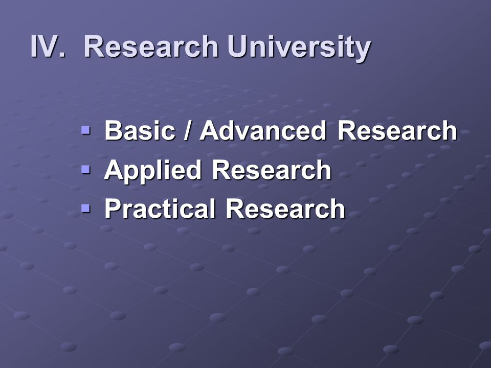 IV. Research University  Basic / Advanced Research  Applied Research  Practical Research