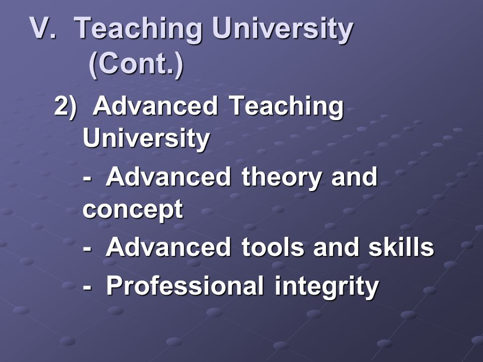 V. Teaching University (Cont.) 2) Advanced Teaching University - Advanced theory and concept - Advanced tools and skills - Professional integrity