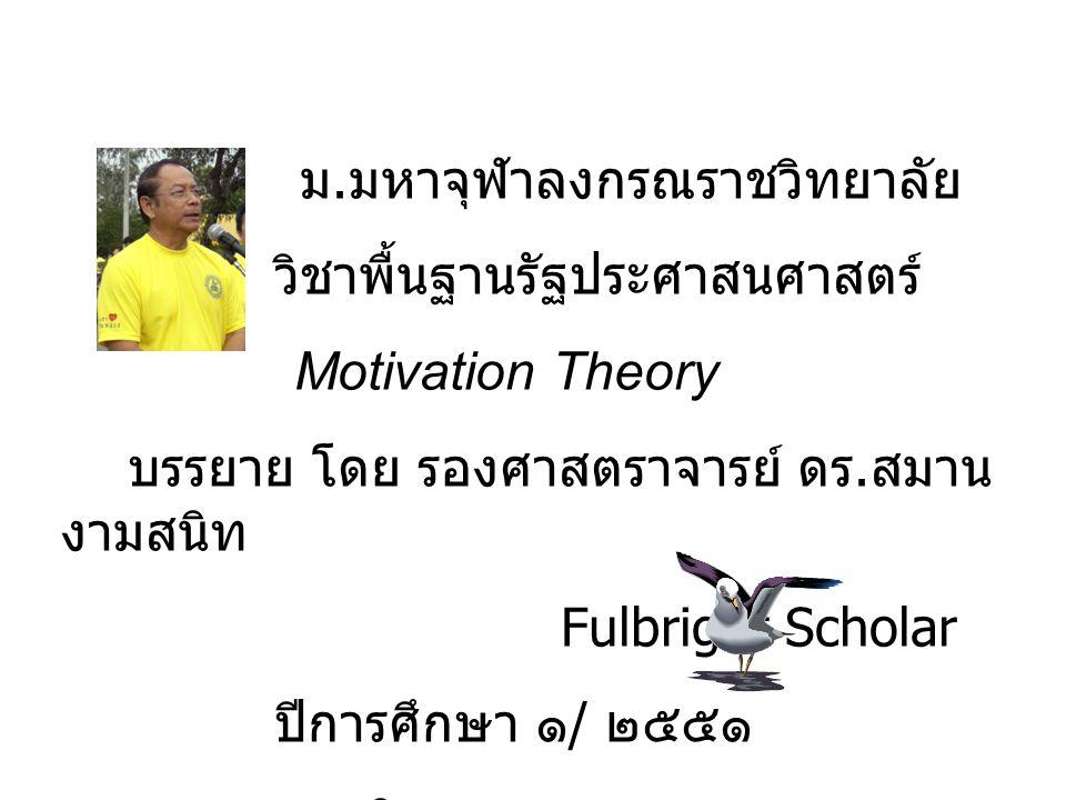 ม. มหาจุฬาลงกรณราชวิทยาลัย วิชาพื้นฐานรัฐประศาสนศาสตร์ Motivation Theory บรรยาย โดย รองศาสตราจารย์ ดร. สมาน งามสนิท Fulbright Scholar ปีการศึกษา ๑ / ๒