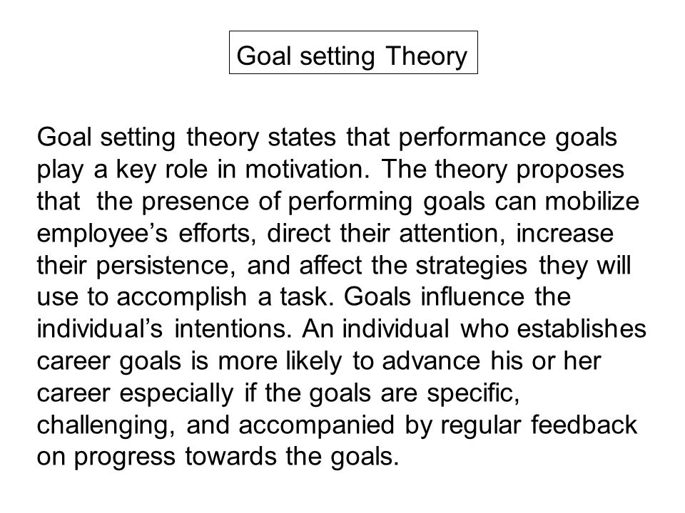 Goal setting Theory Goal setting theory states that performance goals play a key role in motivation.
