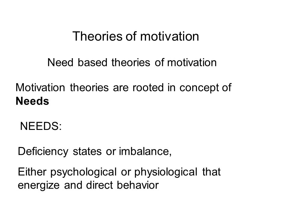 Theories of motivation Need based theories of motivation Motivation theories are rooted in concept of Needs NEEDS: Deficiency states or imbalance, Either psychological or physiological that energize and direct behavior