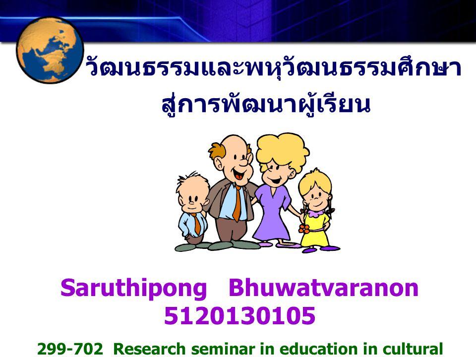 วัฒนธรรมและพหุวัฒนธรรมศึกษา สู่การพัฒนาผู้เรียน Saruthipong Bhuwatvaranon 5120130105 299-702 Research seminar in education in cultural diversity and g