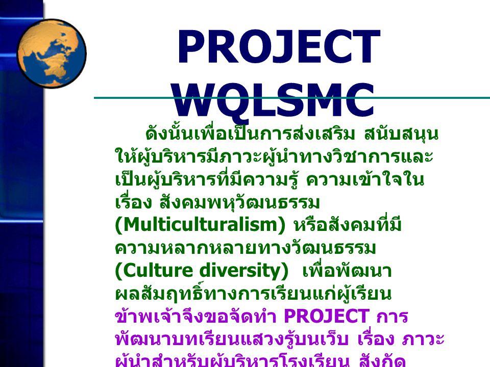 PROJECT WQLSMC ดังนั้นเพื่อเป็นการส่งเสริม สนับสนุน ให้ผู้บริหารมีภาวะผู้นำทางวิชาการและ เป็นผู้บริหารที่มีความรู้ ความเข้าใจใน เรื่อง สังคมพหุวัฒนธรร