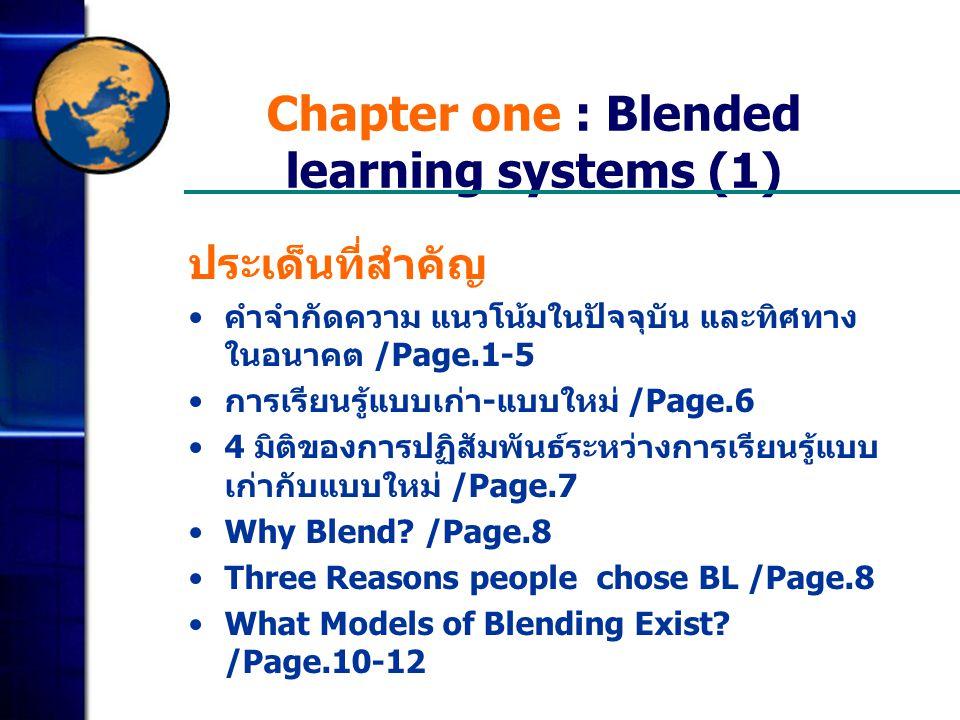 Chapter one : Blended learning systems (1) ประเด็นที่สำคัญ คำจำกัดความ แนวโน้มในปัจจุบัน และทิศทาง ในอนาคต /Page.1-5 การเรียนรู้แบบเก่า - แบบใหม่ /Page.6 4 มิติของการปฏิสัมพันธ์ระหว่างการเรียนรู้แบบ เก่ากับแบบใหม่ /Page.7 Why Blend.