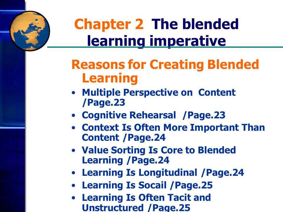 Chapter 2 The blended learning imperative Reasons for Creating Blended Learning Multiple Perspective on Content /Page.23 Cognitive Rehearsal /Page.23 Context Is Often More Important Than Content /Page.24 Value Sorting Is Core to Blended Learning /Page.24 Learning Is Longitudinal /Page.24 Learning Is Socail /Page.25 Learning Is Often Tacit and Unstructured /Page.25