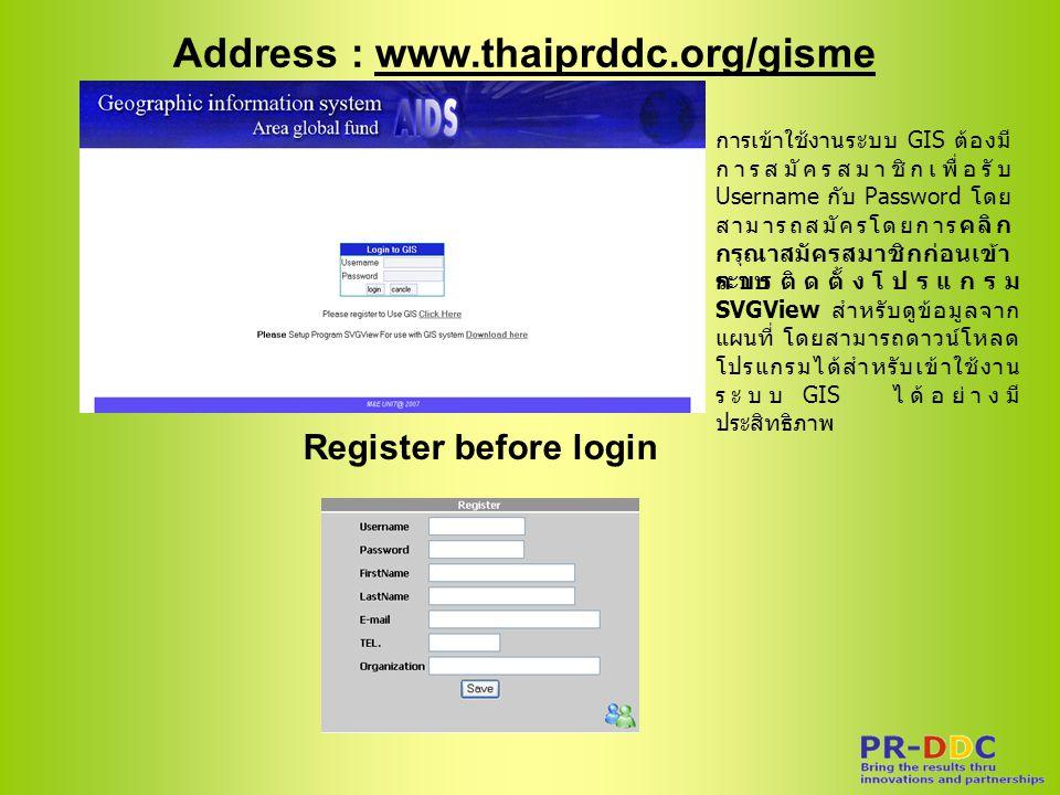 Address : www.thaiprddc.org/gisme Register before login การเข้าใช้งานระบบ GIS ต้องมี การสมัครสมาชิกเพื่อรับ Username กับ Password โดย สามารถสมัครโดยการคลิก กรุณาสมัครสมาชิกก่อนเข้า ระบบ การติดตั้งโปรแกรม SVGView สำหรับดูข้อมูลจาก แผนที่ โดยสามารถดาวน์โหลด โปรแกรมได้สำหรับเข้าใช้งาน ระบบ GIS ได้อย่างมี ประสิทธิภาพ