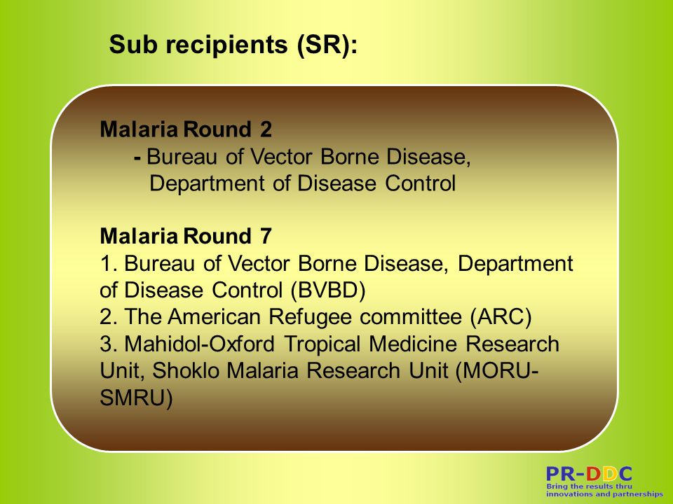 Malaria Round 2 - Bureau of Vector Borne Disease, Department of Disease Control Sub recipients (SR): Malaria Round 7 1. Bureau of Vector Borne Disease