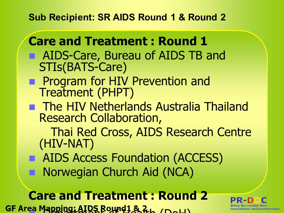 Sub Recipient: SR AIDS Round 1 & Round 2 GF Area Mapping: AIDS Round1 & 2 Care and Treatment : Round 1 AIDS-Care, Bureau of AIDS TB and STIs(BATS-Care) Program for HIV Prevention and Treatment (PHPT) The HIV Netherlands Australia Thailand Research Collaboration, Thai Red Cross, AIDS Research Centre (HIV-NAT) AIDS Access Foundation (ACCESS) Norwegian Church Aid (NCA) Care and Treatment : Round 2 Department of Health (DoH) Thai National AIDS Foundation(TNAF)