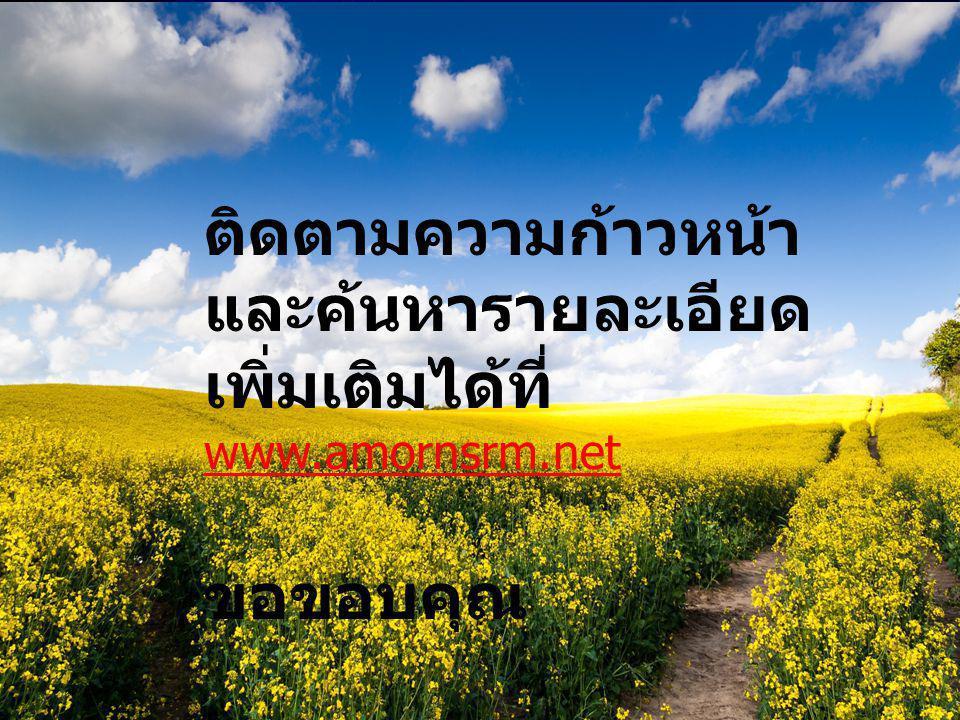 ติดตามความก้าวหน้า และค้นหารายละเอียด เพิ่มเติมได้ที่ www.amornsrm.net ขอขอบคุณ