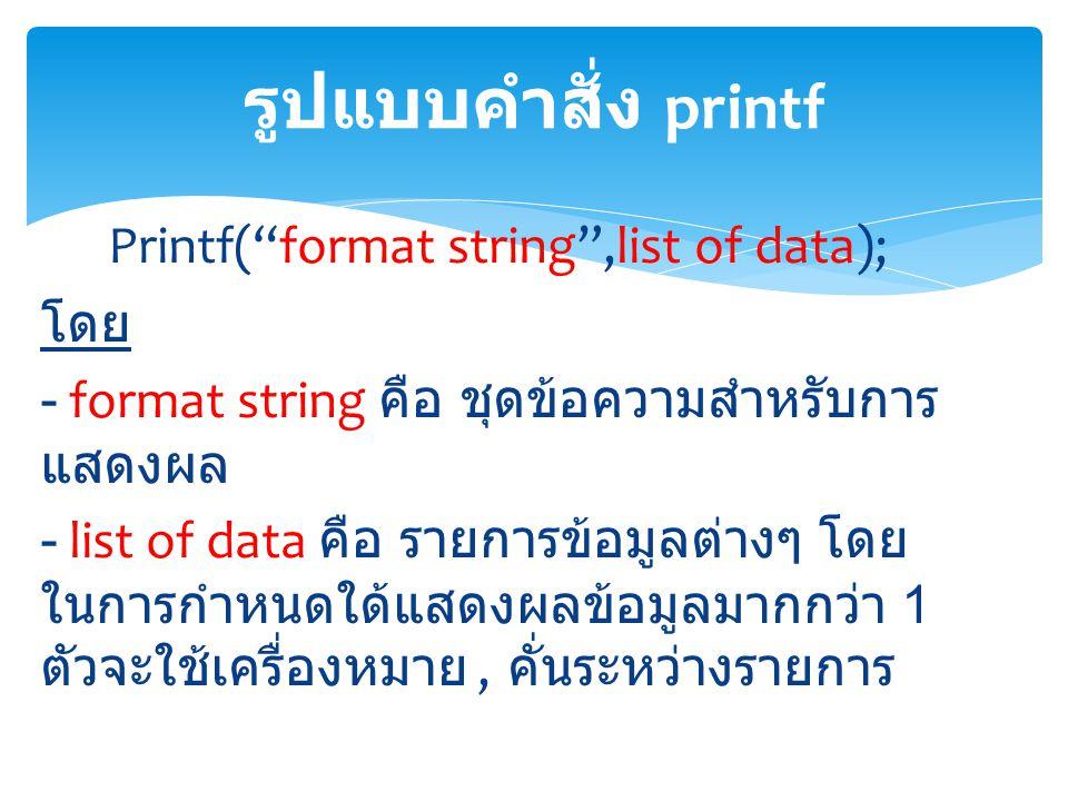 "Printf(""format string"",list of data); โดย - format string คือ ชุดข้อความสำหรับการ แสดงผล - list of data คือ รายการข้อมูลต่างๆ โดย ในการกำหนดใด้แสดงผลข"