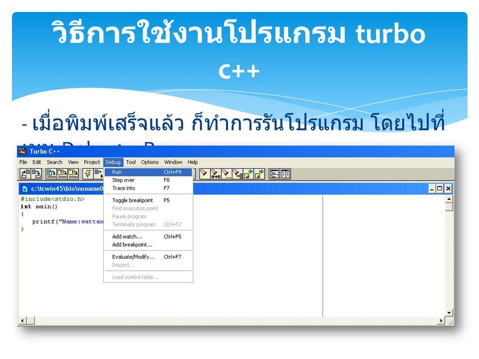 - เมื่อพิมพ์เสร็จแล้ว ก็ทำการรันโปรแกรม โดยไปที่ เมนู Debug>>Run วิธีการใช้งานโปรแกรม turbo c++