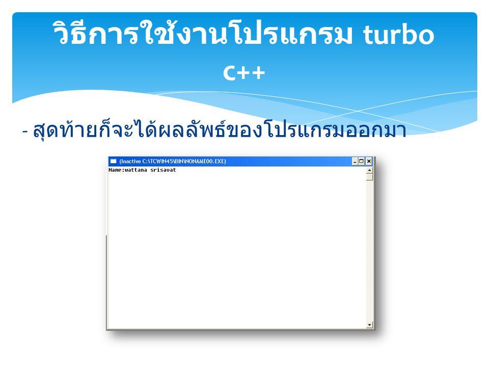 - สุดท้ายก็จะได้ผลลัพธ์ของโปรแกรมออกมา วิธีการใช้งานโปรแกรม turbo c++