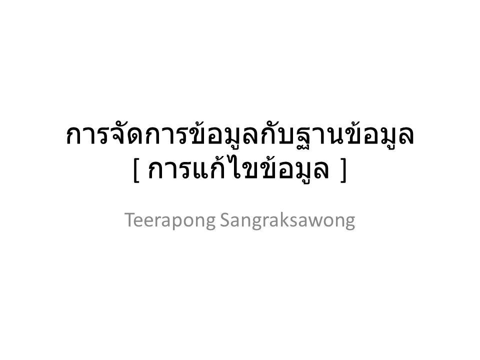 การจัดการข้อมูลกับฐานข้อมูล [ การแก้ไขข้อมูล ] Teerapong Sangraksawong