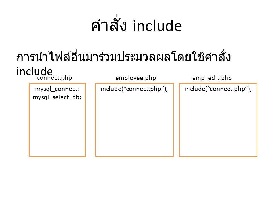 คำสั่ง include การนำไฟล์อื่นมาร่วมประมวลผลโดยใช้คำสั่ง include mysql_connect; mysql_select_db; include( connect.php ); connect.php employee.phpemp_edit.php