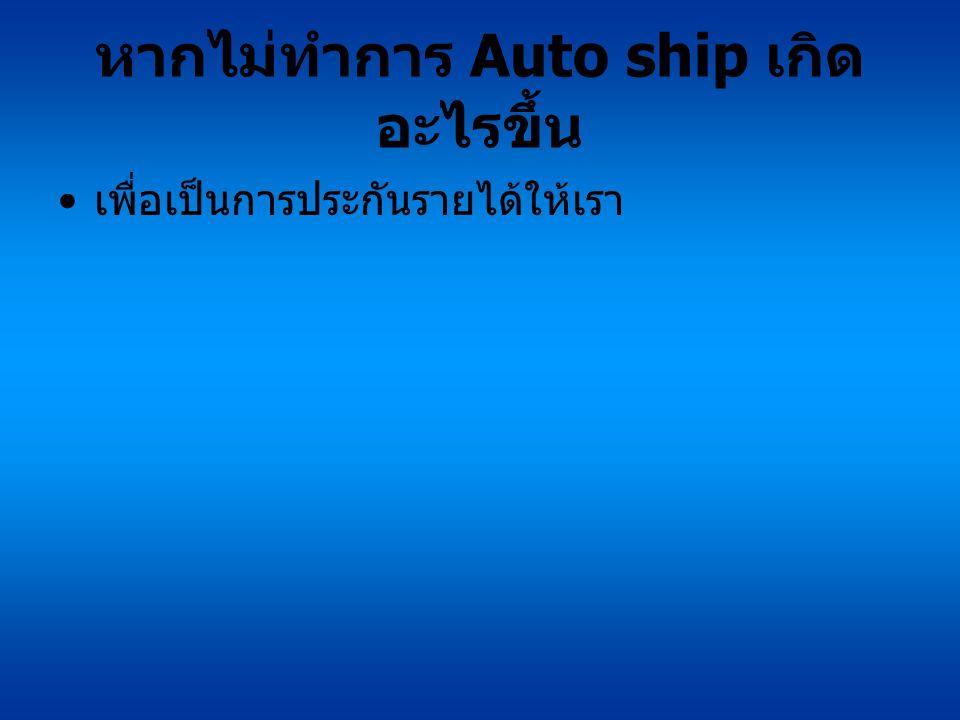 หากไม่ทำการ Auto ship เกิด อะไรขึ้น เพื่อเป็นการประกันรายได้ให้เรา