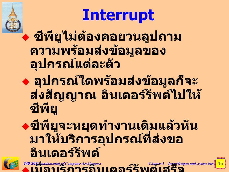 Chapter 5 – Input/Output and system bus 15 240-208 Fundamental of Computer Architecture Interrupt  ซีพียูไม่ต้องคอยวนลูปถาม ความพร้อมส่งข้อมูลของ อุป