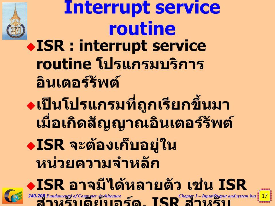 Chapter 5 – Input/Output and system bus 17 240-208 Fundamental of Computer Architecture Interrupt service routine  ISR : interrupt service routine โปรแกรมบริการ อินเตอร์รัพต์  เป็นโปรแกรมที่ถูกเรียกขึ้นมา เมื่อเกิดสัญญาณอินเตอร์รัพต์  ISR จะต้องเก็บอยู่ใน หน่วยความจำหลัก  ISR อาจมีได้หลายตัว เช่น ISR สำหรับคีย์บอร์ด, ISR สำหรับ เมาส์ เป็นต้น