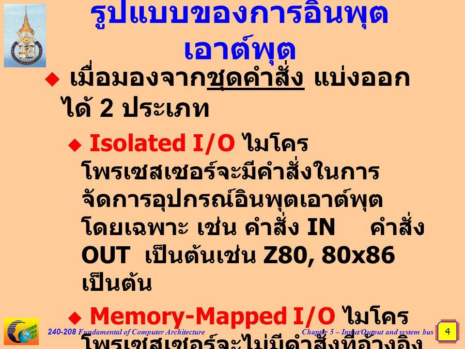 Chapter 5 – Input/Output and system bus 15 240-208 Fundamental of Computer Architecture Interrupt  ซีพียูไม่ต้องคอยวนลูปถาม ความพร้อมส่งข้อมูลของ อุปกรณ์แต่ละตัว  อุปกรณ์ใดพร้อมส่งข้อมูลก็จะ ส่งสัญญาณ อินเตอร์รัพต์ไปให้ ซีพียู  ซีพียูจะหยุดทำงานเดิมแล้วหัน มาให้บริการอุปกรณ์ที่ส่งขอ อินเตอร์รัพต์  เมื่อบริการอินเตอร์รัพต์เสร็จ ซีพียูจะกลับไปทำงานเดิมที่ค้าง ไว้ต่อไป