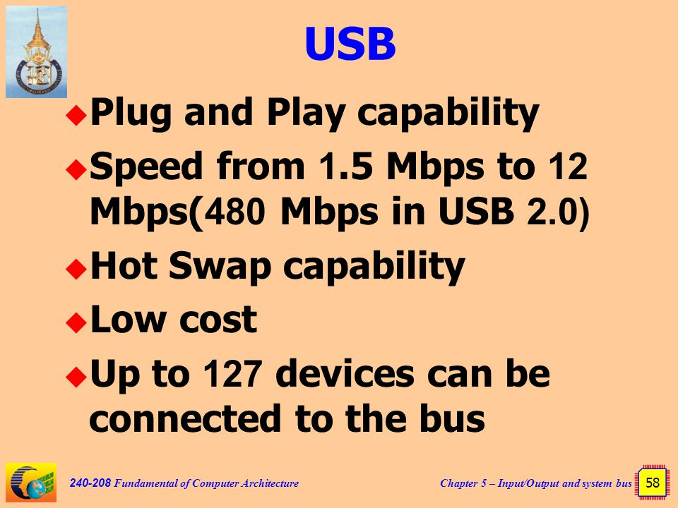 Chapter 5 – Input/Output and system bus 58 240-208 Fundamental of Computer Architecture USB  Plug and Play capability  Speed from 1.5 Mbps to 12 Mbp