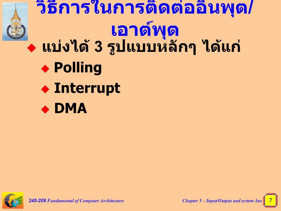 Chapter 5 – Input/Output and system bus 8 240-208 Fundamental of Computer Architecture Polling  ซีพียูต้องคอยวนลูปตรวจสอบ ความพร้อมการติดต่อของ อุปกรณ์ตลอดเวลา  เมื่อซีพียูถามมา หากอุปกรณ์ไม่ ต้องการรับส่งข้อมูลก็จะบอกให้ ซีพียูได้รับทราบ  เสียเวลาในการทำงานของซีพียู โดยเปล่าประโยชน์