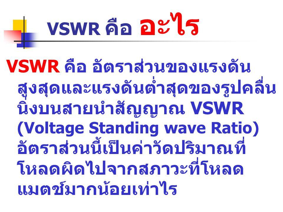 VSWR คือ อะไร VSWR คือ อัตราส่วนของแรงดัน สูงสุดและแรงดันต่ำสุดของรูปคลื่น นิ่งบนสายนำสัญญาณ VSWR (Voltage Standing wave Ratio) อัตราส่วนนี้เป็นค่าวัด