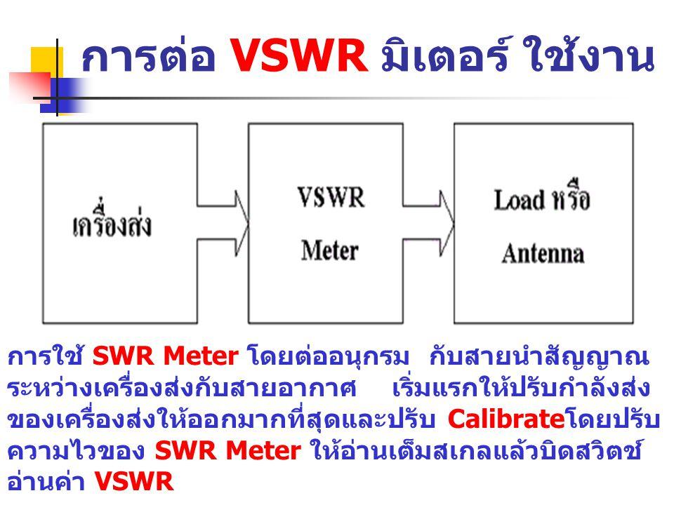การต่อ VSWR มิเตอร์ ใช้งาน การใช้ SWR Meter โดยต่ออนุกรม กับสายนำสัญญาณ ระหว่างเครื่องส่งกับสายอากาศ เริ่มแรกให้ปรับกำลังส่ง ของเครื่องส่งให้ออกมากที่