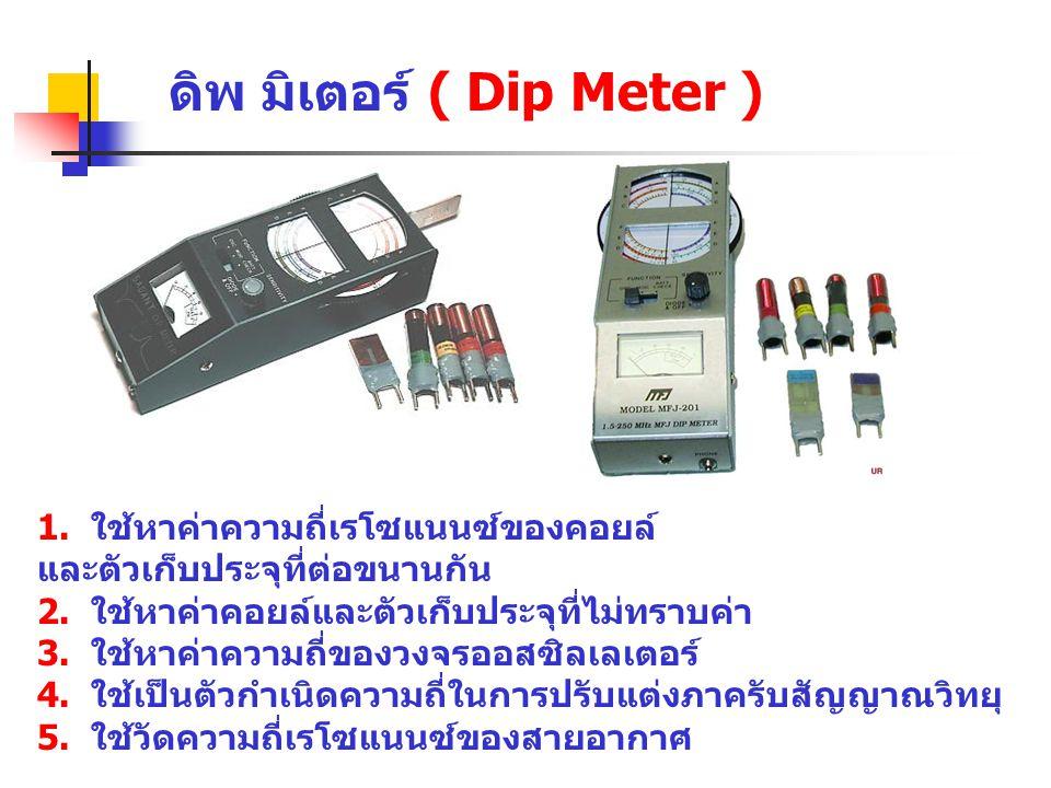ดิพ มิเตอร์ ( Dip Meter ) 1. ใช้หาค่าความถี่เรโซแนนซ์ของคอยล์ และตัวเก็บประจุที่ต่อขนานกัน 2. ใช้หาค่าคอยล์และตัวเก็บประจุที่ไม่ทราบค่า 3. ใช้หาค่าควา
