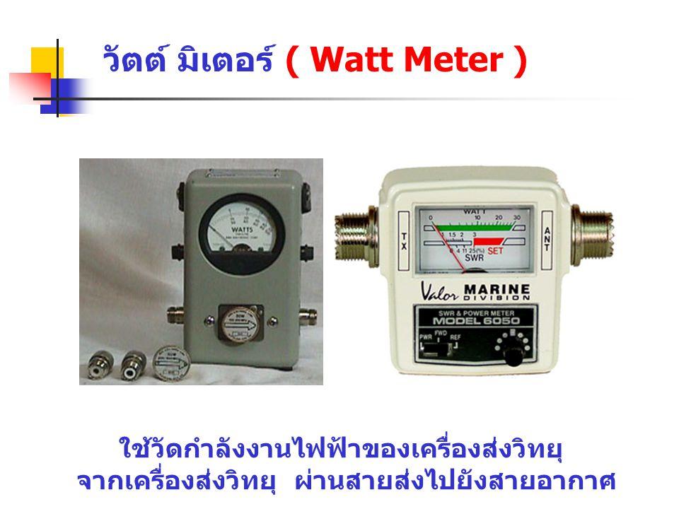 วัตต์ มิเตอร์ ( Watt Meter ) ใช้วัดกำลังงานไฟฟ้าของเครื่องส่งวิทยุ จากเครื่องส่งวิทยุ ผ่านสายส่งไปยังสายอากาศ