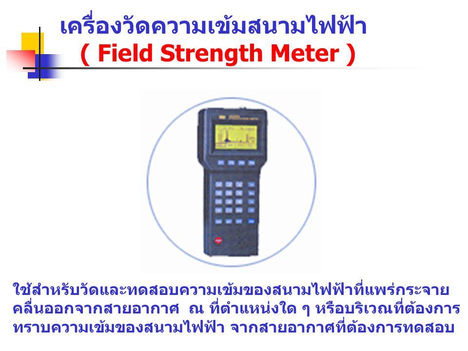 เครื่องวัดความเข้มสนามไฟฟ้า ( Field Strength Meter ) ใช้สำหรับวัดและทดสอบความเข้มของสนามไฟฟ้าที่แพร่กระจาย คลื่นออกจากสายอากาศ ณ ที่ตำแหน่งใด ๆ หรือบร