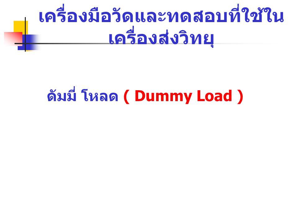 เครื่องมือวัดและทดสอบที่ใช้ใน เครื่องส่งวิทยุ ดัมมี่ โหลด ( Dummy Load )