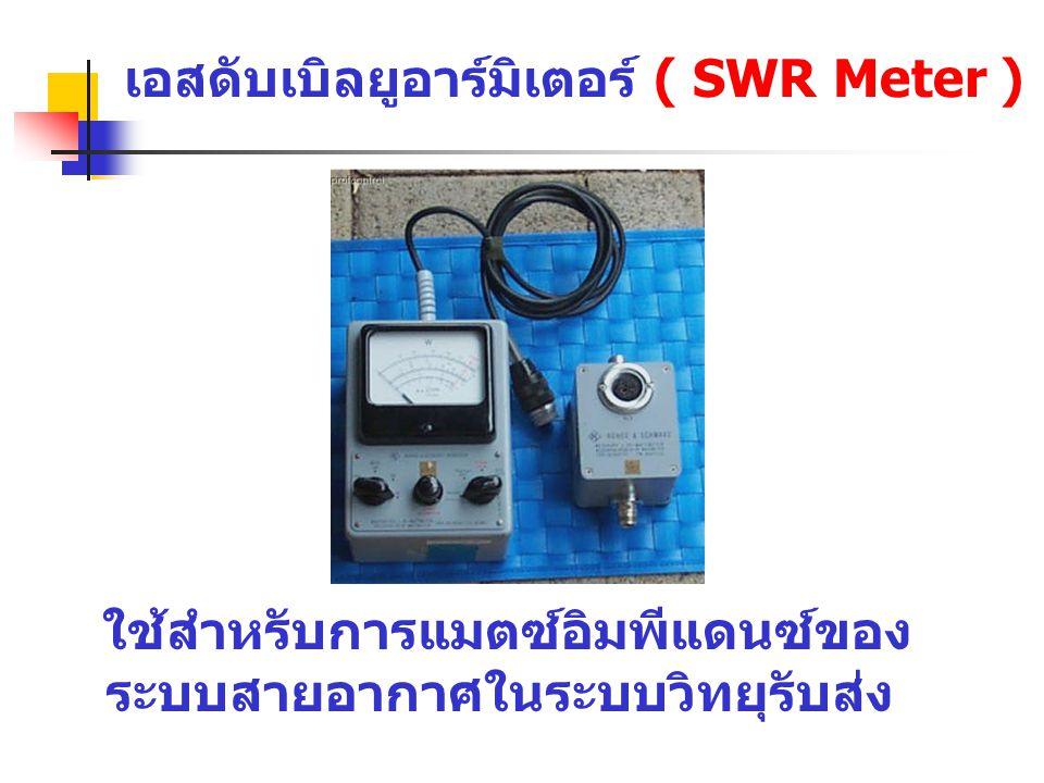 เอสดับเบิลยูอาร์มิเตอร์ ( SWR Meter ) ใช้สำหรับการแมตซ์อิมพีแดนซ์ของ ระบบสายอากาศในระบบวิทยุรับส่ง