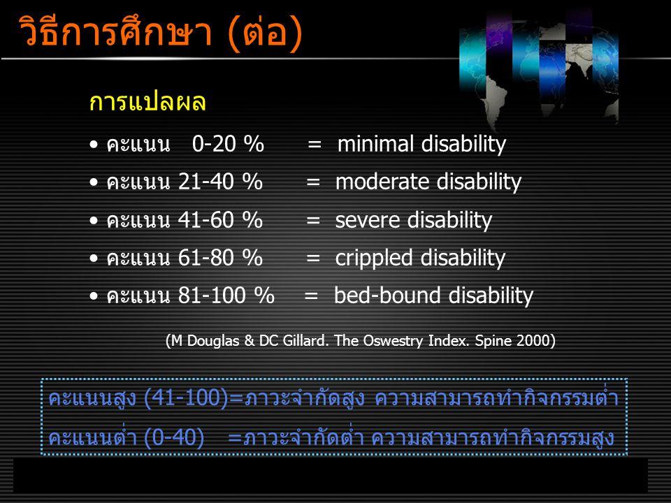 LOGO www.themegallery.com วิธีการศึกษา (ต่อ) การแปลผล คะแนน 0-20 % = minimal disability คะแนน 21-40 % = moderate disability คะแนน 41-60 % = severe disability คะแนน 61-80 % = crippled disability คะแนน 81-100 % = bed-bound disability (M Douglas & DC Gillard.