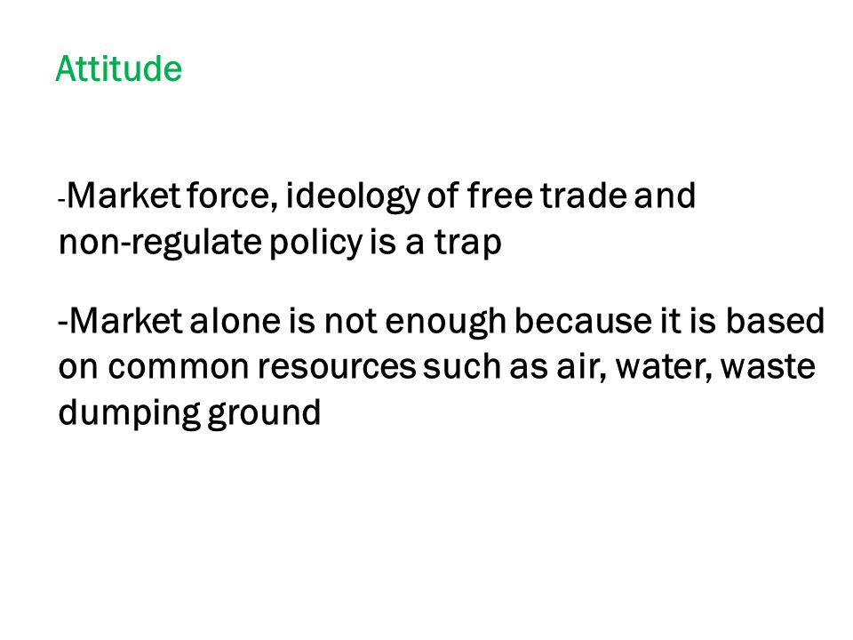 Attitude - Market force, ideology of free trade and non-regulate policy is a trap -Market alone is not enough because it is based on common resources such as air, water, waste dumping ground