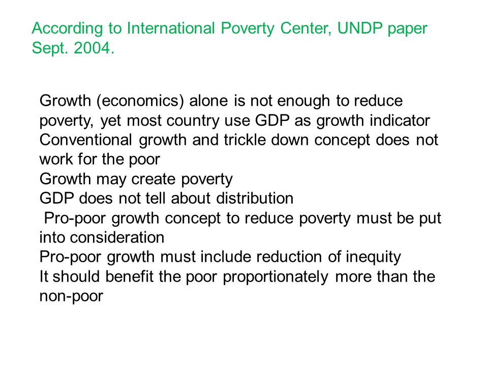 According to International Poverty Center, UNDP paper Sept. 2004. Growth (economics) alone is not enough to reduce poverty, yet most country use GDP a
