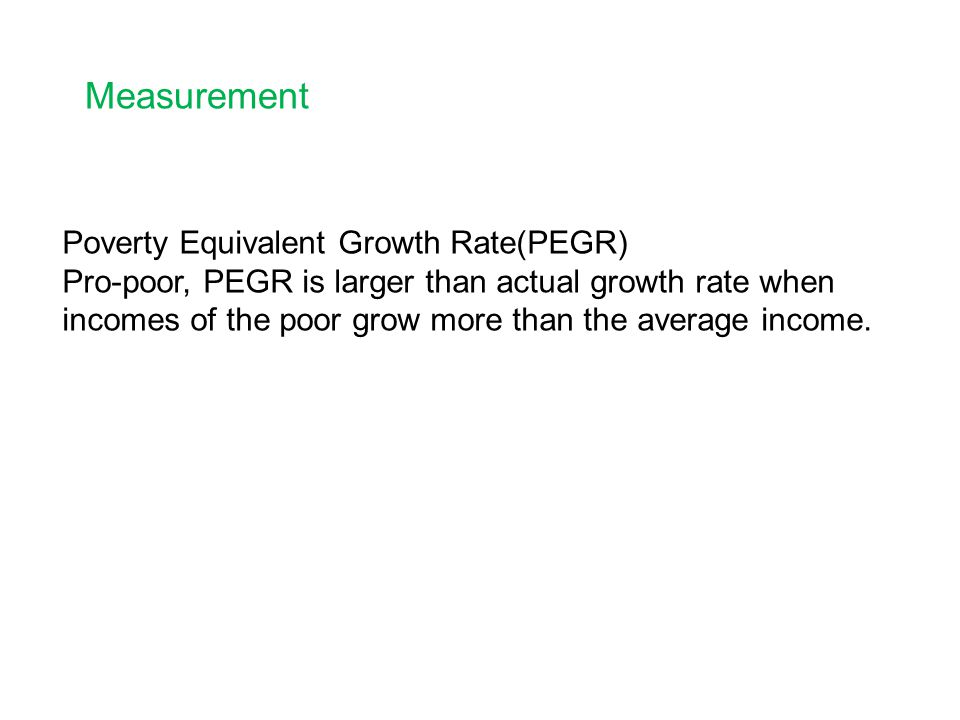 Measurement Poverty Equivalent Growth Rate(PEGR) Pro-poor, PEGR is larger than actual growth rate when incomes of the poor grow more than the average income.