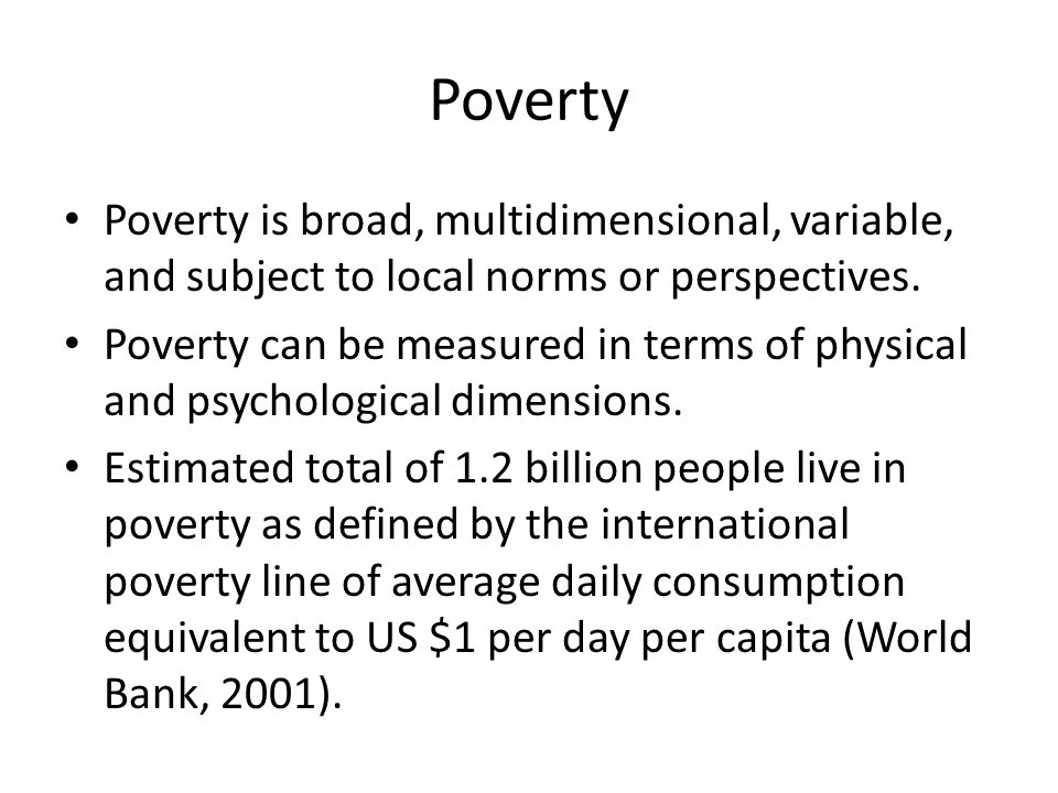 Poverty Poverty is broad, multidimensional, variable, and subject to local norms or perspectives. Poverty can be measured in terms of physical and psy