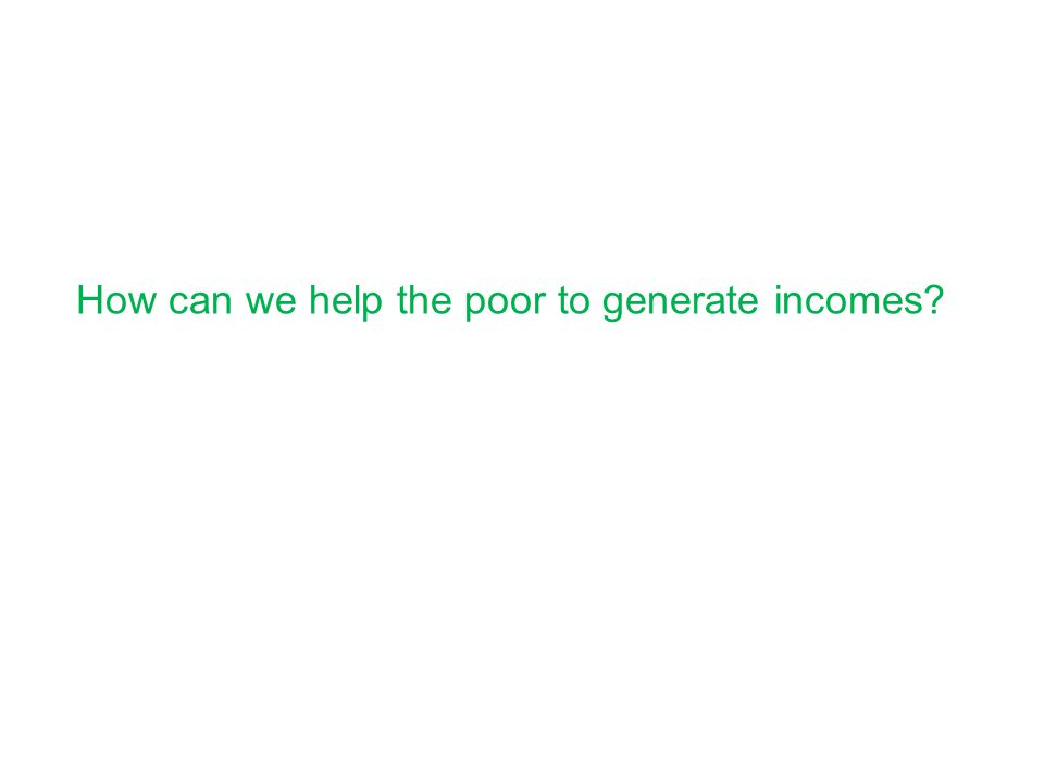 How can we help the poor to generate incomes?